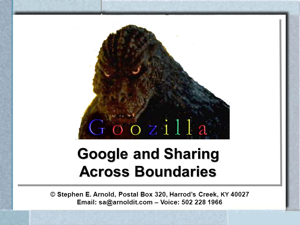 Google and Sharing Across Boundaries © Stephen E. Arnold, Postal Box 320, Harrods Creek, KY 40027 Email: sa@arnoldit.com – Voice: 502 228 1966