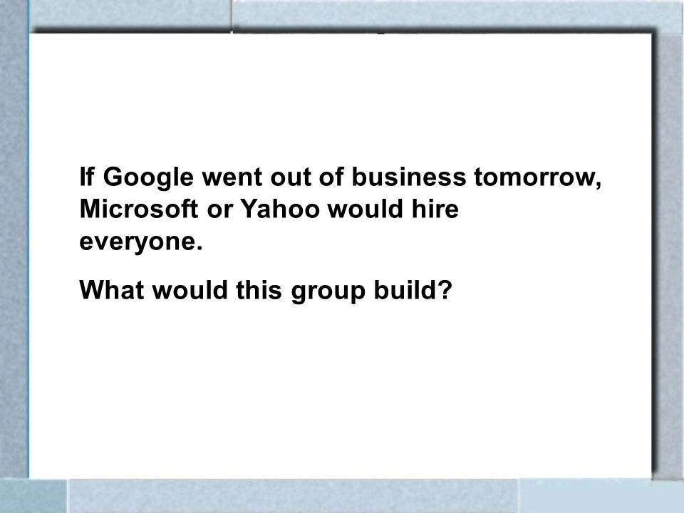 If Google went out of business tomorrow, Microsoft or Yahoo would hire everyone. What would this group build?