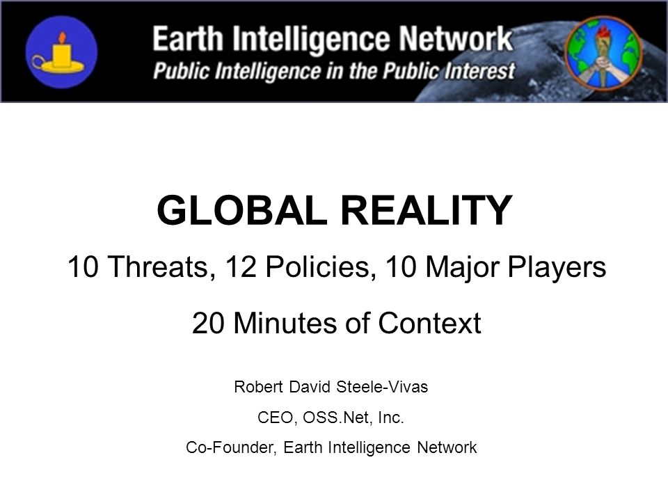 GLOBAL REALITY 10 Threats, 12 Policies, 10 Major Players 20 Minutes of Context Robert David Steele-Vivas CEO, OSS.Net, Inc. Co-Founder, Earth Intellig