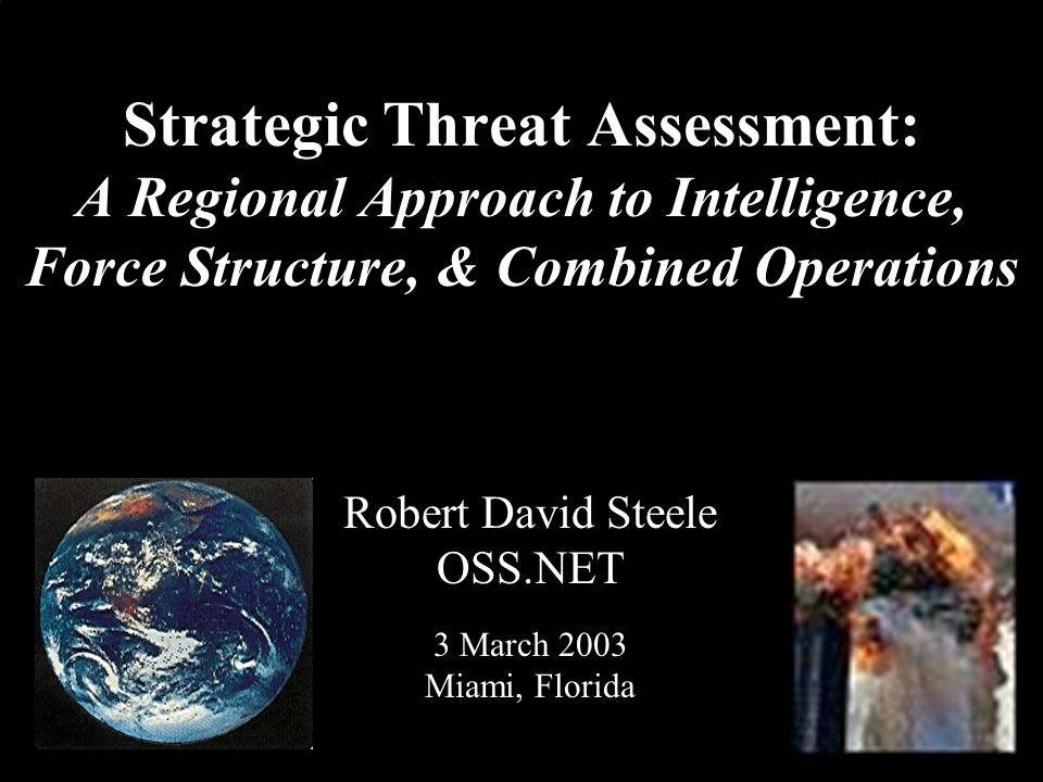 ® Strategic Threat Assessment: A Regional Approach to Intelligence, Force Structure, & Combined Operations Robert David Steele OSS.NET 3 March 2003 Miami, Florida