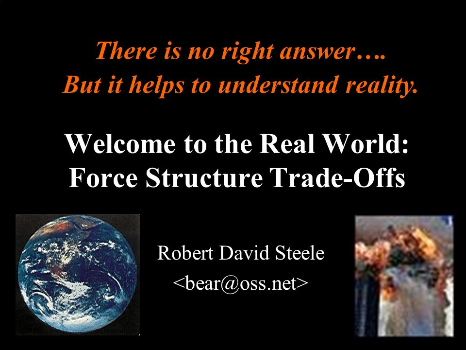® Welcome to the Real World: Force Structure Trade-Offs Robert David Steele There is no right answer….