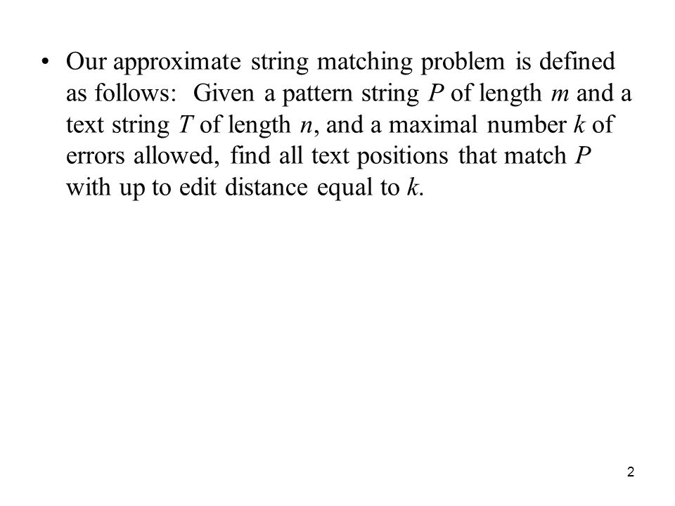 2 Our approximate string matching problem is defined as follows: Given a pattern string P of length m and a text string T of length n, and a maximal number k of errors allowed, find all text positions that match P with up to edit distance equal to k.