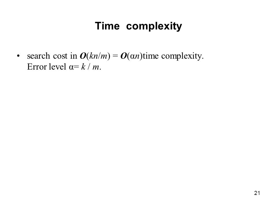 21 Time complexity search cost in O(kn/m) = O(αn)time complexity. Error level α= k / m.