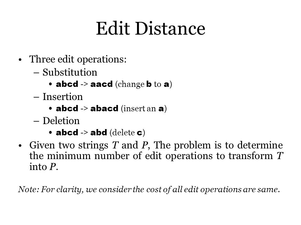 Edit Distance Three edit operations: –Substitution abcd -> aacd ( change b to a ) –Insertion abcd -> abacd ( insert an a ) –Deletion abcd -> abd ( delete c ) Given two strings T and P, The problem is to determine the minimum number of edit operations to transform T into P.