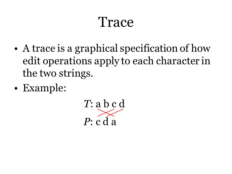 Trace A trace is a graphical specification of how edit operations apply to each character in the two strings.