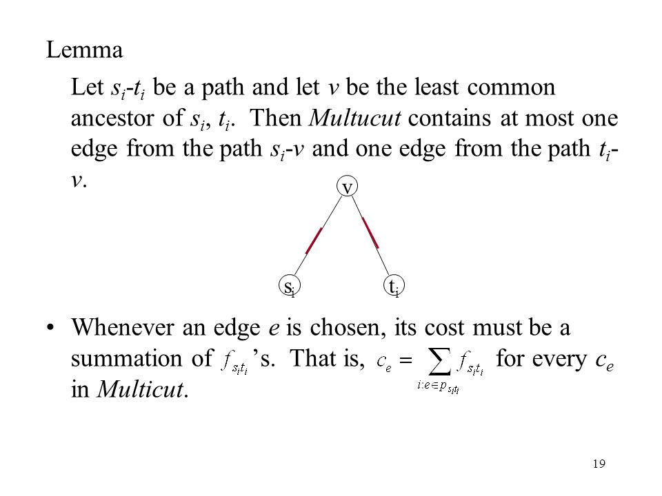 19 Lemma Let s i -t i be a path and let v be the least common ancestor of s i, t i. Then Multucut contains at most one edge from the path s i -v and o