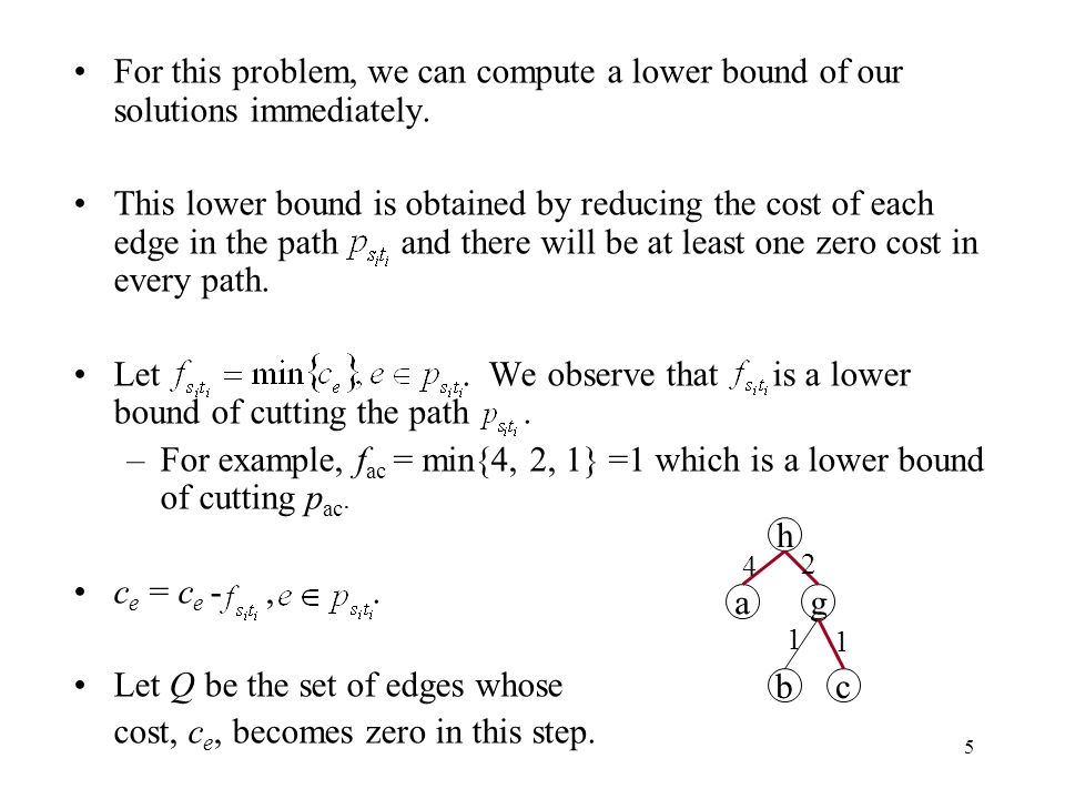 5 For this problem, we can compute a lower bound of our solutions immediately. This lower bound is obtained by reducing the cost of each edge in the p