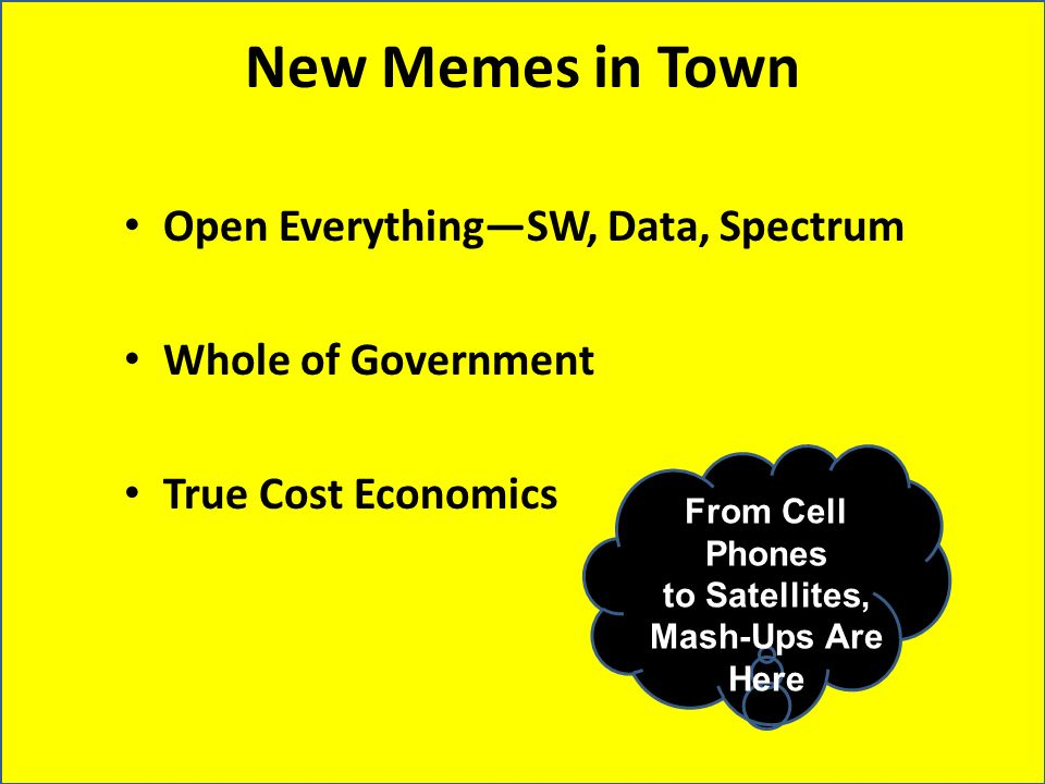New Memes in Town Open EverythingSW, Data, Spectrum Whole of Government True Cost Economics From Cell Phones to Satellites, Mash-Ups Are Here