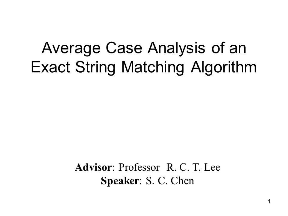 1 Average Case Analysis of an Exact String Matching Algorithm Advisor: Professor R. C. T. Lee Speaker: S. C. Chen