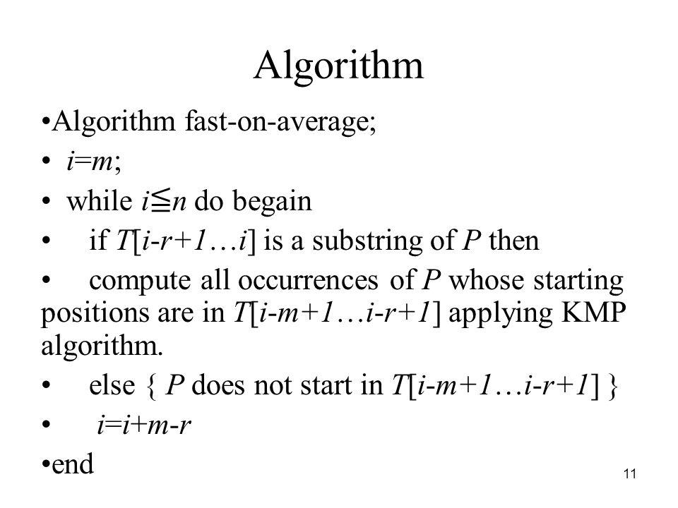 11 Algorithm Algorithm fast-on-average; i=m; while i n do begain if T[i-r+1…i] is a substring of P then compute all occurrences of P whose starting po