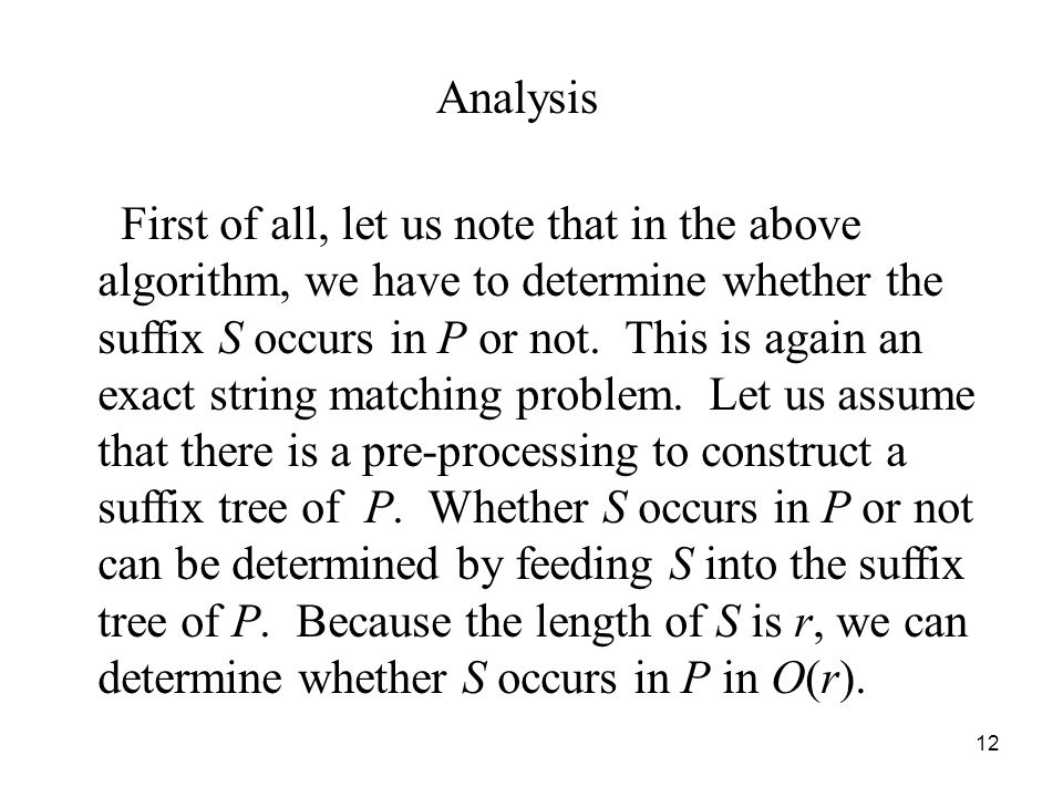 12 Analysis First of all, let us note that in the above algorithm, we have to determine whether the suffix S occurs in P or not. This is again an exac