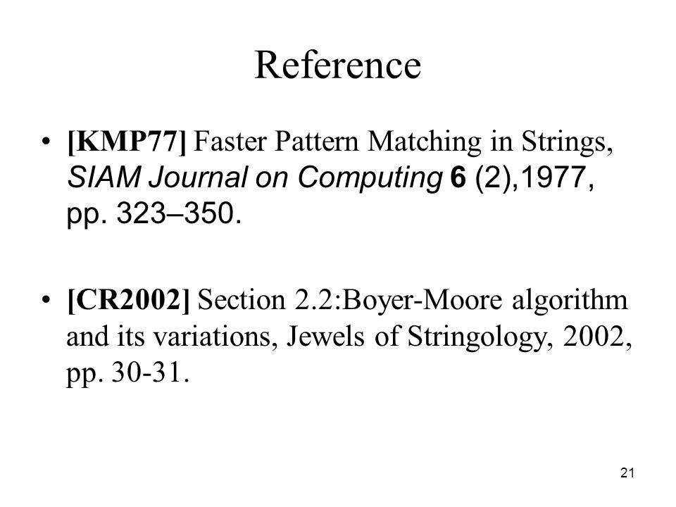 21 Reference [KMP77] Faster Pattern Matching in Strings, SIAM Journal on Computing 6 (2),1977, pp. 323–350. [CR2002] Section 2.2:Boyer-Moore algorithm