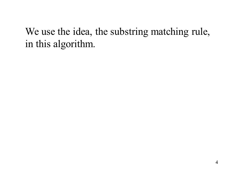 4 We use the idea, the substring matching rule, in this algorithm.