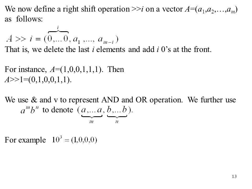 13 We now define a right shift operation >>i on a vector A=(a 1,a 2,…,a m ) as follows: That is, we delete the last i elements and add i 0s at the fro