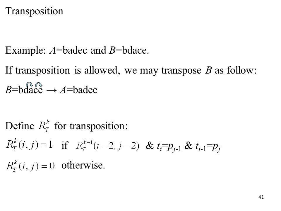41 Transposition Example: A=badec and B=bdace. If transposition is allowed, we may transpose B as follow: B=bdace A=badec Define for transposition: if