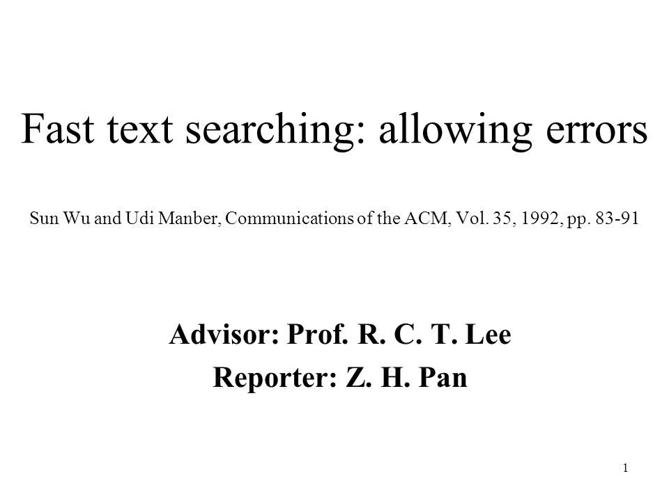 1 Fast text searching: allowing errors Sun Wu and Udi Manber, Communications of the ACM, Vol. 35, 1992, pp. 83-91 Advisor: Prof. R. C. T. Lee Reporter