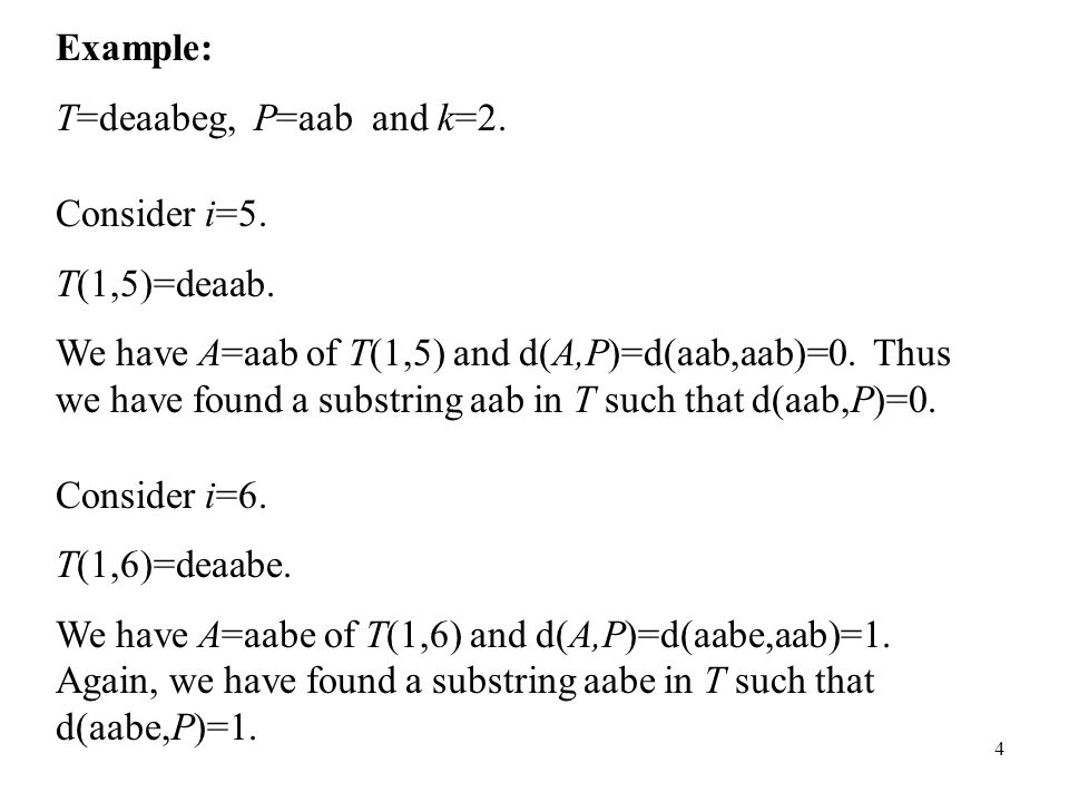 4 Example: T=deaabeg, P=aab and k=2. Consider i=5. T(1,5)=deaab. We have A=aab of T(1,5) and d(A,P)=d(aab,aab)=0. Thus we have found a substring aab i