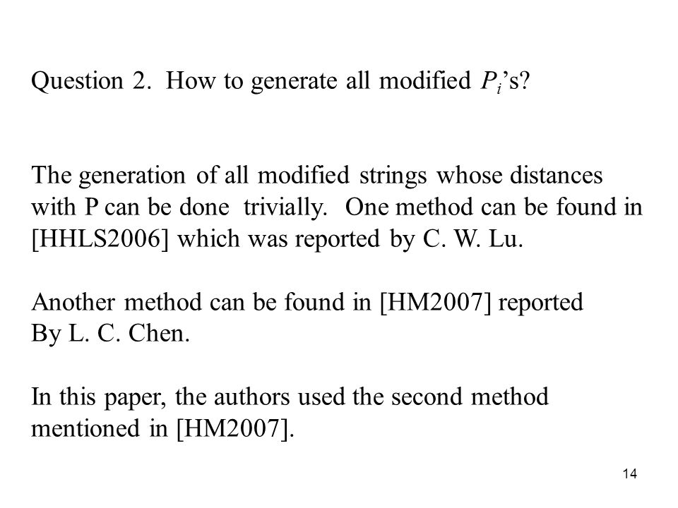 14 Question 2. How to generate all modified P i s? The generation of all modified strings whose distances with P can be done trivially. One method can