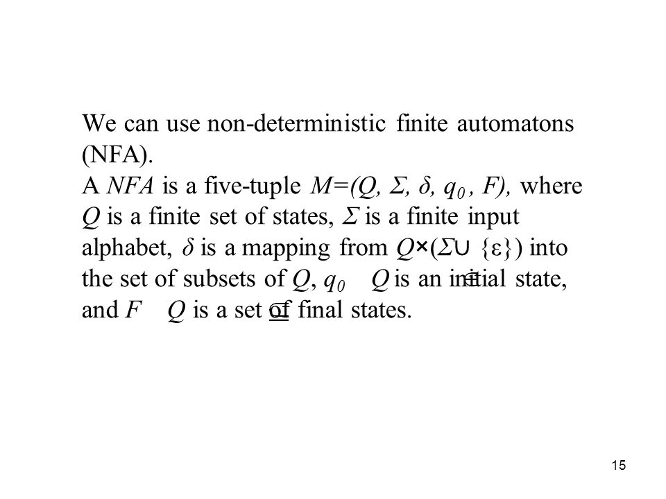 15 We can use non-deterministic finite automatons (NFA). A NFA is a five-tuple M=(Q, Σ, δ, q 0, F), where Q is a finite set of states, Σ is a finite i