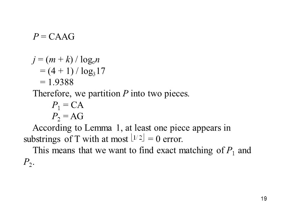 19 P = CAAG j = (m + k) / log σ n = (4 + 1) / log 3 17 = 1.9388 Therefore, we partition P into two pieces. P 1 = CA P 2 = AG According to Lemma 1, at