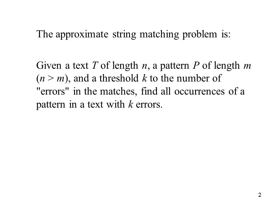 2 The approximate string matching problem is: Given a text T of length n, a pattern P of length m (n > m), and a threshold k to the number of