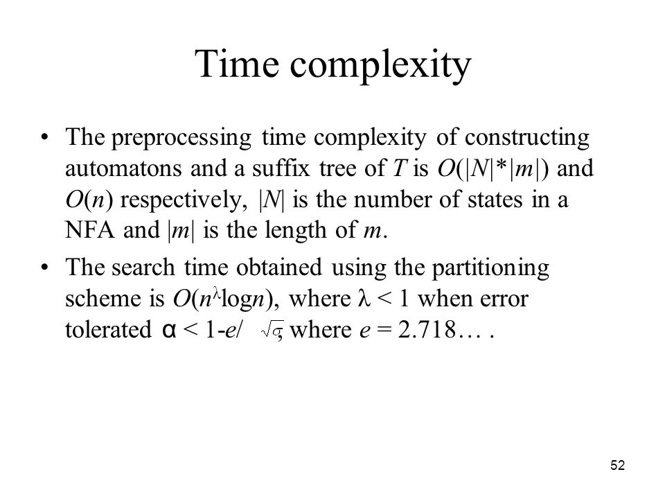 52 Time complexity The preprocessing time complexity of constructing automatons and a suffix tree of T is O(|N|*|m|) and O(n) respectively, |N| is the number of states in a NFA and |m| is the length of m.