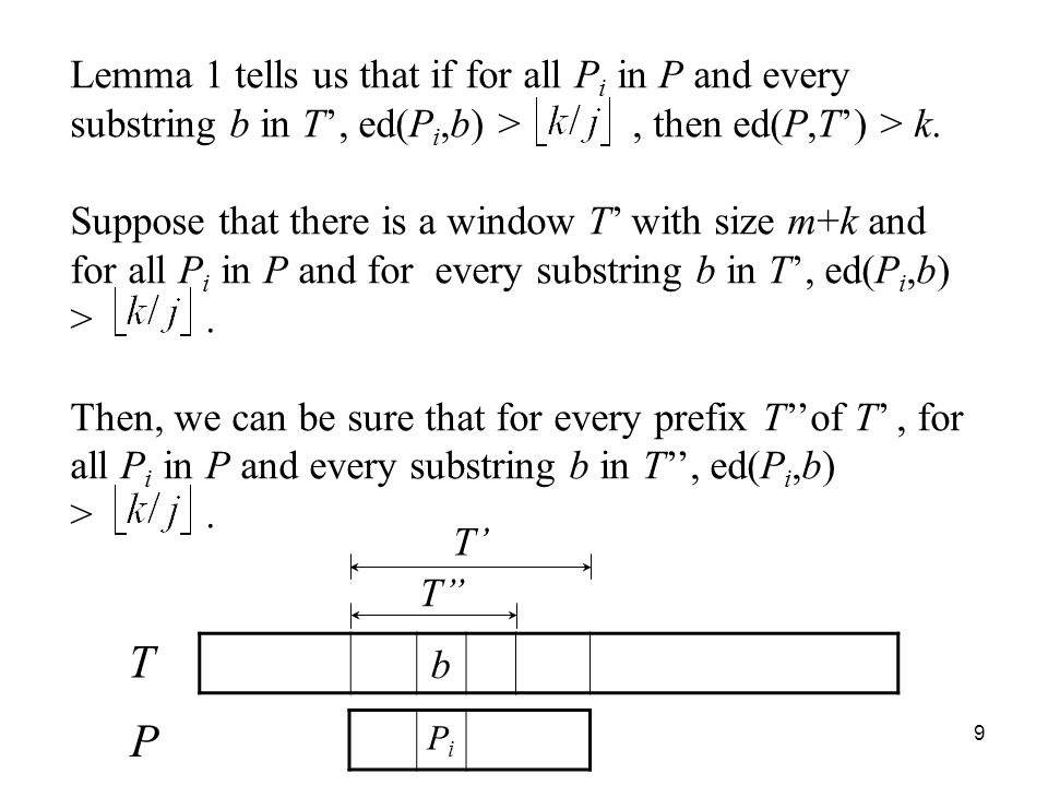 9 Lemma 1 tells us that if for all P i in P and every substring b in T, ed(P i,b) >, then ed(P,T) > k. Suppose that there is a window T with size m+k