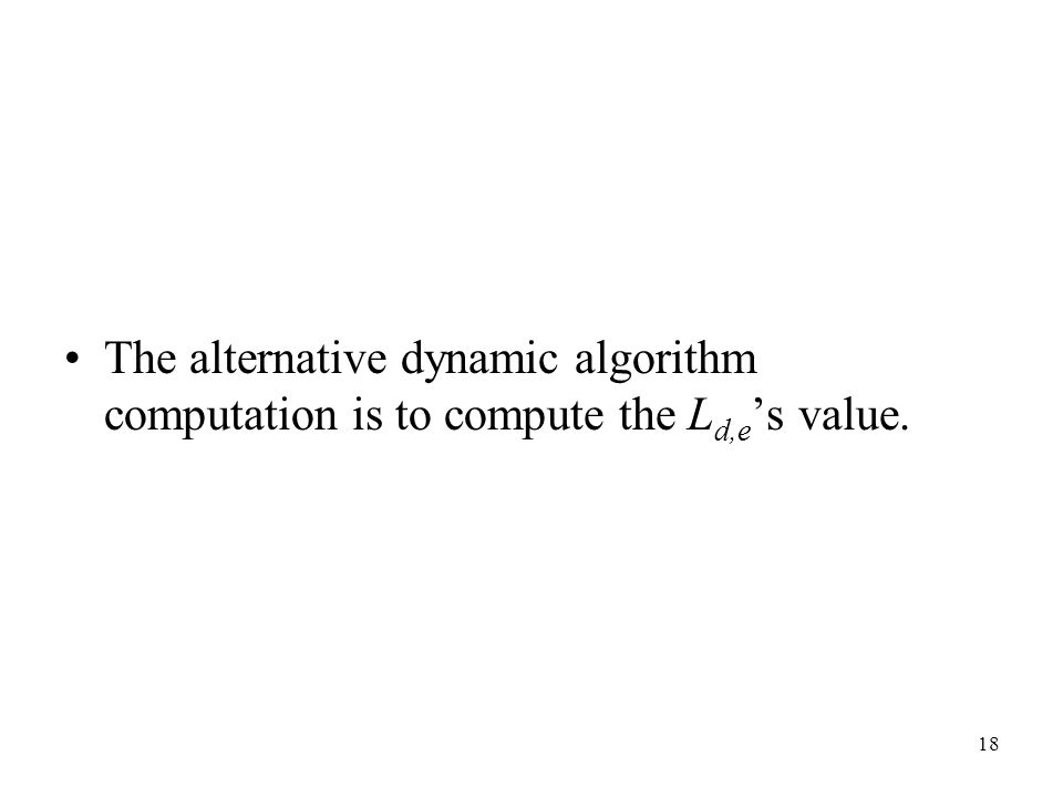 18 The alternative dynamic algorithm computation is to compute the L d,e s value.