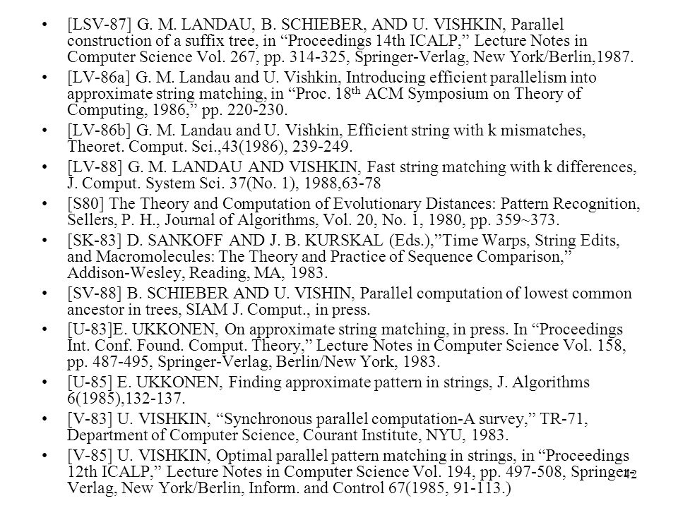 42 [LSV-87] G. M. LANDAU, B. SCHIEBER, AND U. VISHKIN, Parallel construction of a suffix tree, in Proceedings 14th ICALP, Lecture Notes in Computer Sc