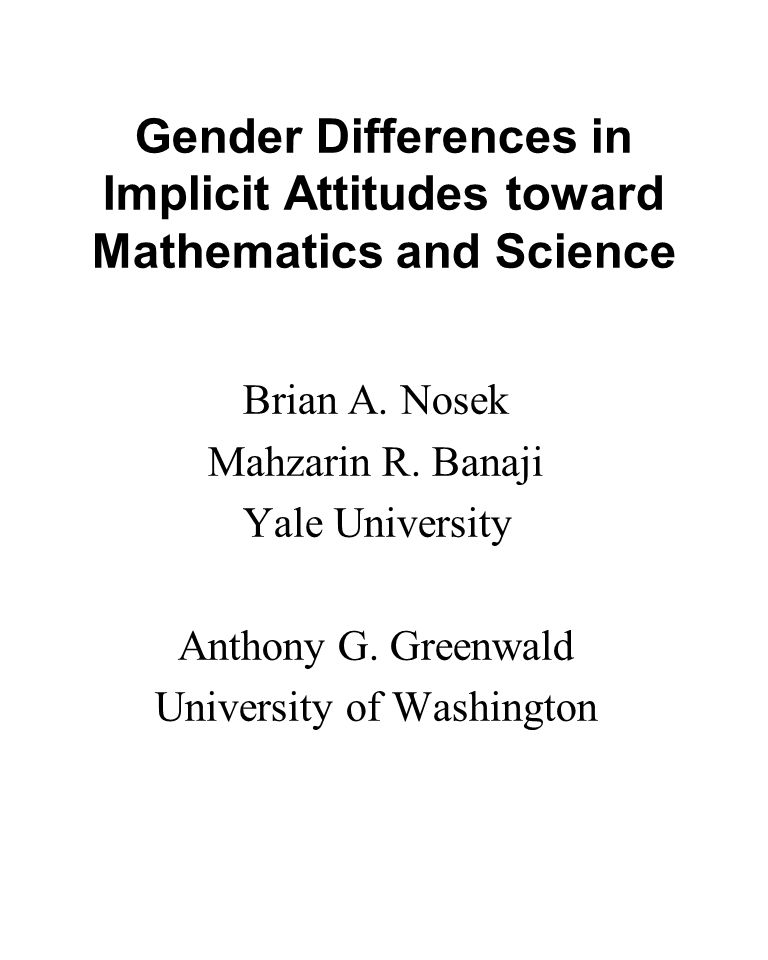 Gender Differences in Implicit Attitudes toward Mathematics and Science Brian A. Nosek Mahzarin R. Banaji Yale University Anthony G. Greenwald Univers