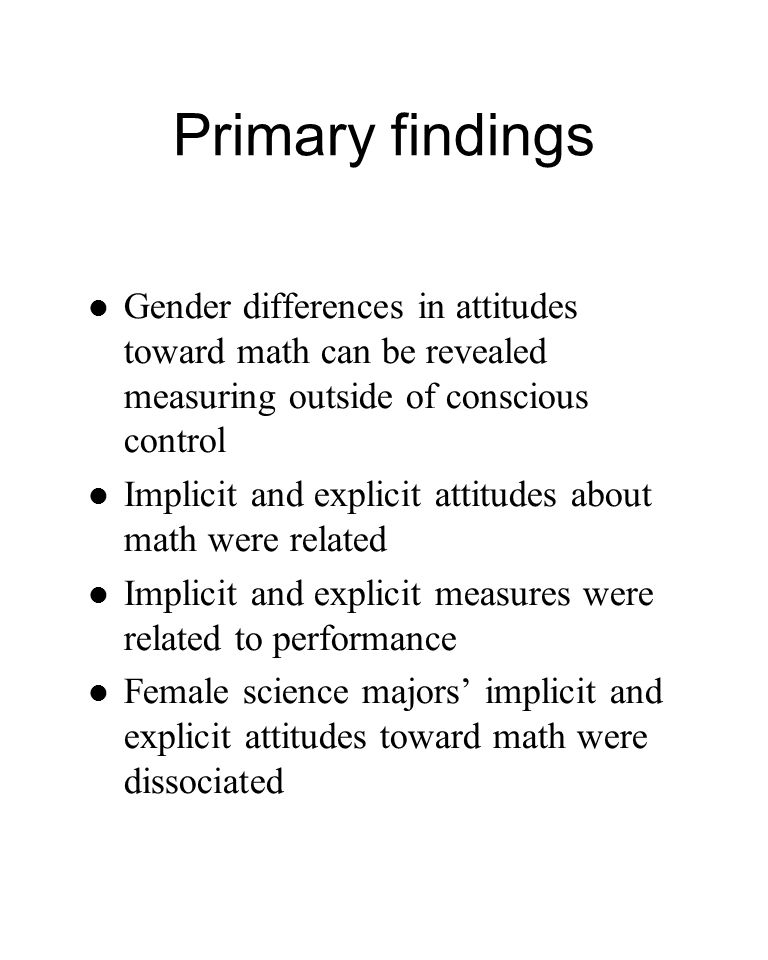 Primary findings Gender differences in attitudes toward math can be revealed measuring outside of conscious control Implicit and explicit attitudes ab