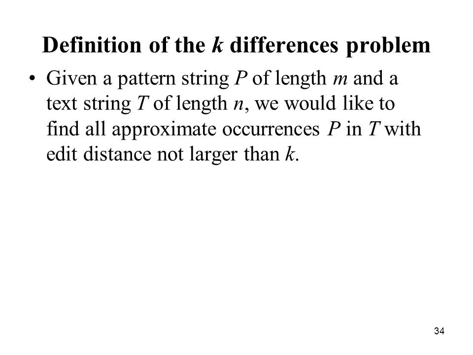 34 Definition of the k differences problem Given a pattern string P of length m and a text string T of length n, we would like to find all approximate occurrences P in T with edit distance not larger than k.