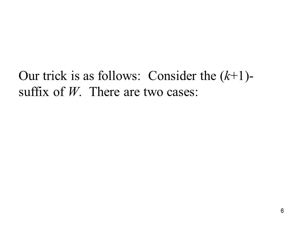 6 Our trick is as follows: Consider the (k+1)- suffix of W. There are two cases: