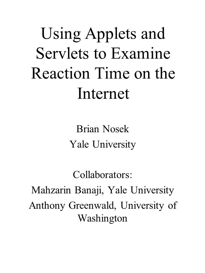 Using Applets and Servlets to Examine Reaction Time on the Internet Brian Nosek Yale University Collaborators: Mahzarin Banaji, Yale University Anthon