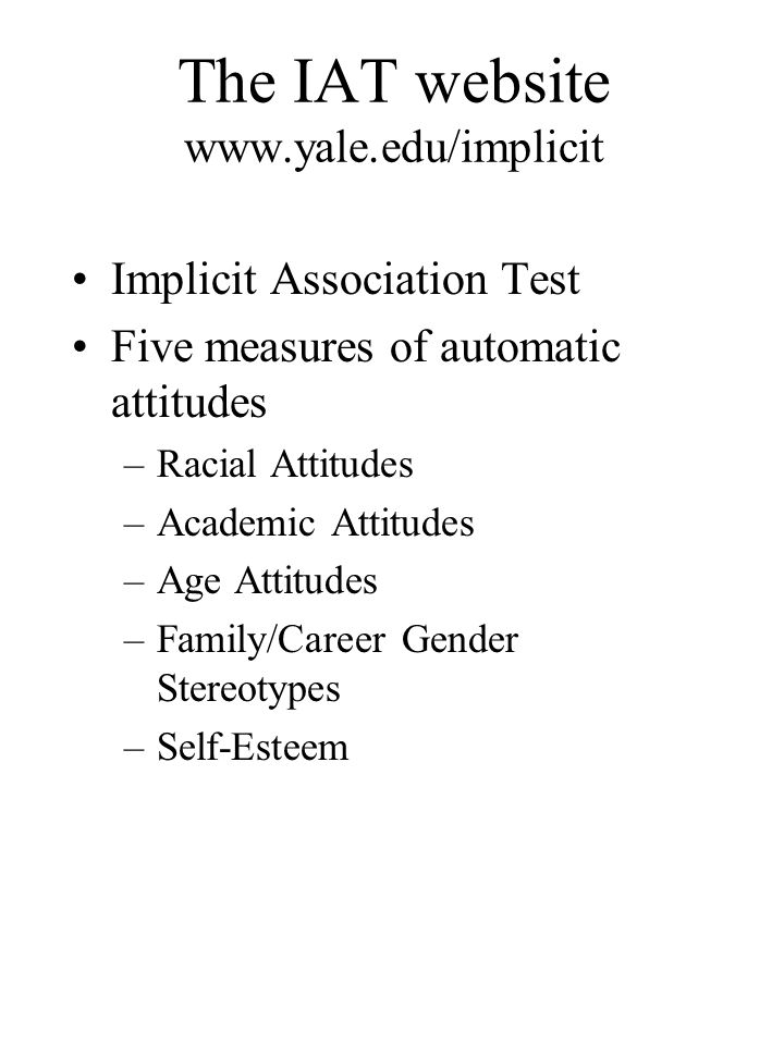 The IAT website www.yale.edu/implicit Implicit Association Test Five measures of automatic attitudes –Racial Attitudes –Academic Attitudes –Age Attitu
