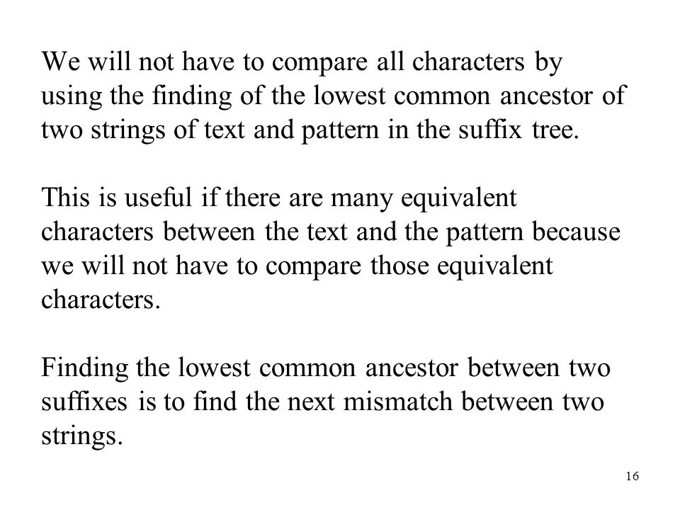 16 We will not have to compare all characters by using the finding of the lowest common ancestor of two strings of text and pattern in the suffix tree