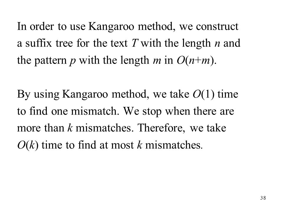 38 In order to use Kangaroo method, we construct a suffix tree for the text T with the length n and the pattern p with the length m in O(n+m). By usin