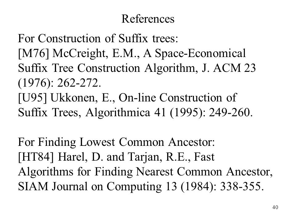 40 References For Construction of Suffix trees: [M76] McCreight, E.M., A Space-Economical Suffix Tree Construction Algorithm, J. ACM 23 (1976): 262-27