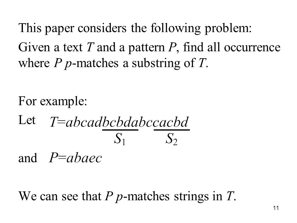11 This paper considers the following problem: Given a text T and a pattern P, find all occurrence where P p-matches a substring of T. For example: Le