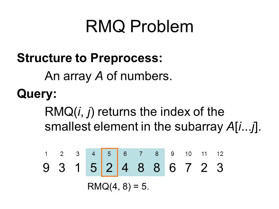RMQ Problem Structure to Preprocess: An array A of numbers.
