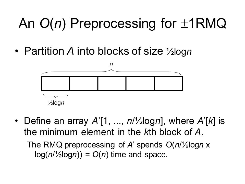 An O(n) Preprocessing for 1RMQ Partition A into blocks of size ½logn Define an array A[1,..., n/½logn], where A[k] is the minimum element in the kth block of A.