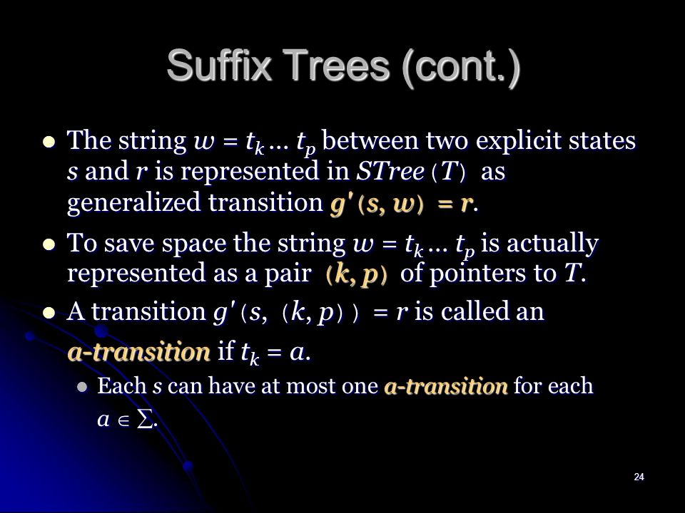 23 Suffix Trees (cont.) c a ab ababc abc b a b c c b a b c c c b babc bc Suffix Trie ab ababc ab abc c b c c abc babc bc c b Suffix Tree implicit stat