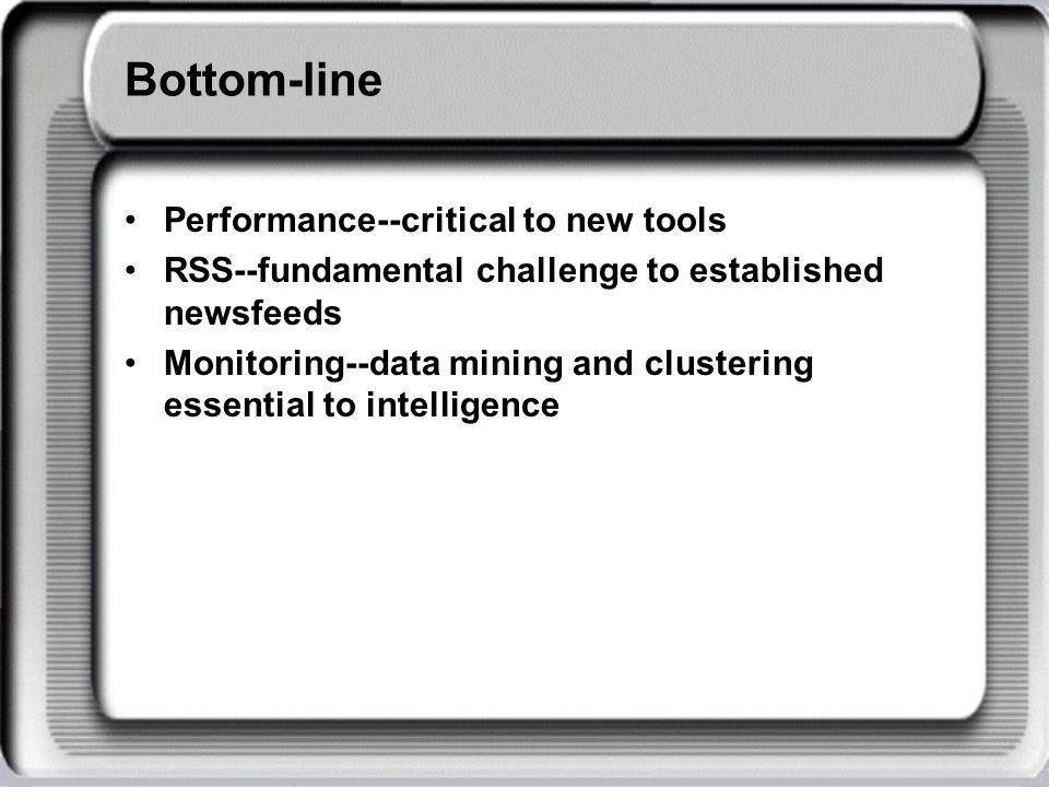 Bottom-line Performance--critical to new tools RSS--fundamental challenge to established newsfeeds Monitoring--data mining and clustering essential to intelligence