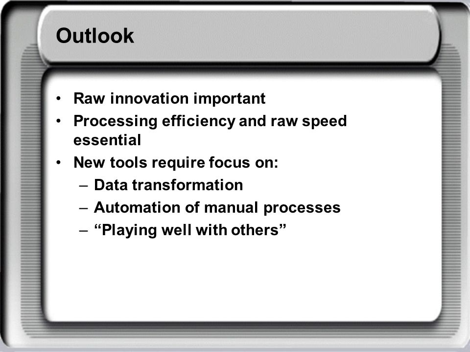 Outlook Raw innovation important Processing efficiency and raw speed essential New tools require focus on: –Data transformation –Automation of manual processes –Playing well with others