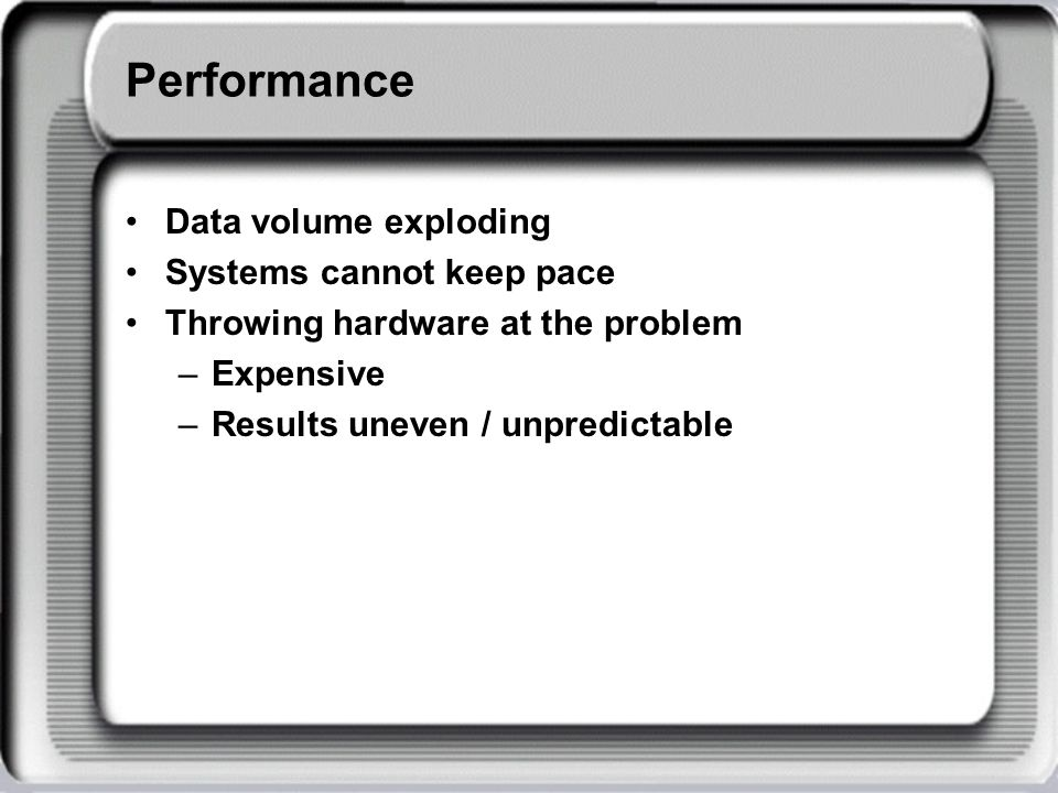 Performance Data volume exploding Systems cannot keep pace Throwing hardware at the problem –Expensive –Results uneven / unpredictable