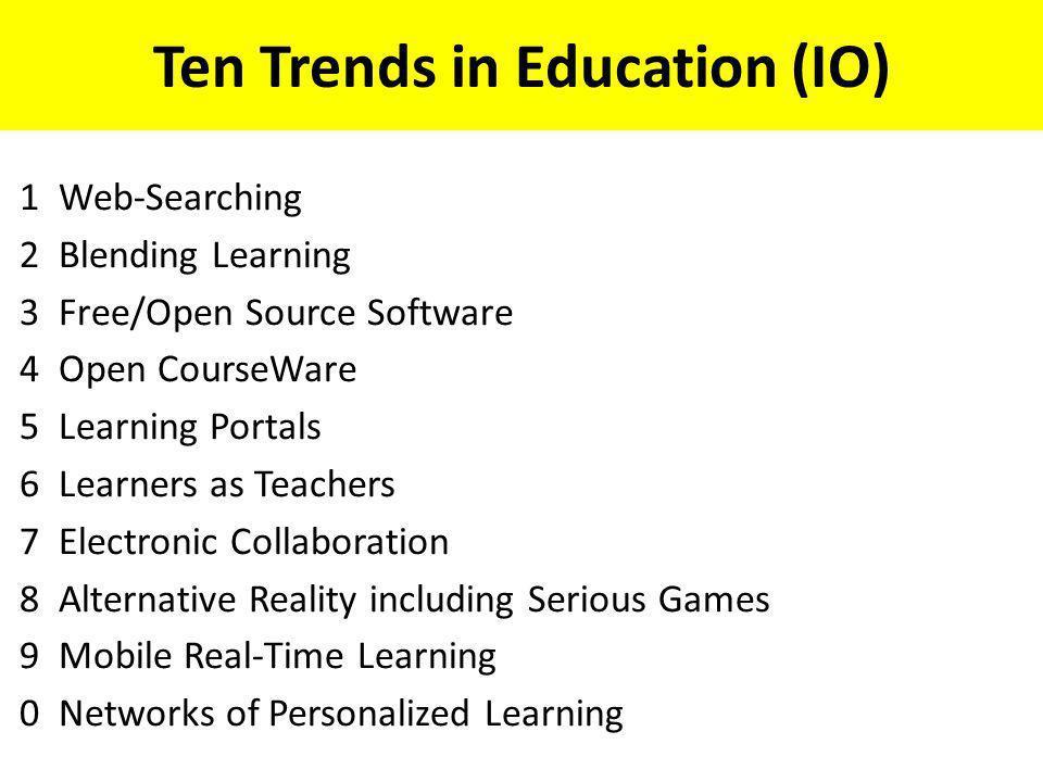 Ten Trends in Education (IO) 1Web-Searching 2Blending Learning 3Free/Open Source Software 4Open CourseWare 5Learning Portals 6Learners as Teachers 7El
