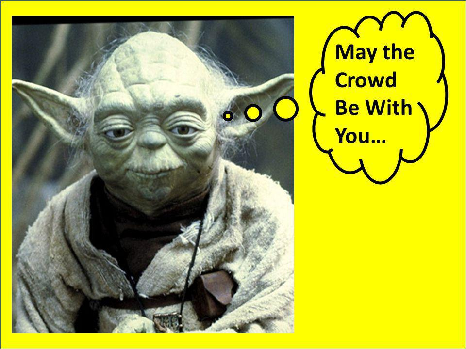 May the Crowd Be With You…
