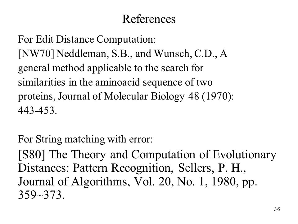 36 References For Edit Distance Computation: [NW70] Neddleman, S.B., and Wunsch, C.D., A general method applicable to the search for similarities in the aminoacid sequence of two proteins, Journal of Molecular Biology 48 (1970):