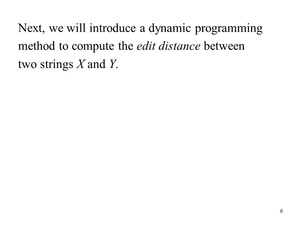 6 Next, we will introduce a dynamic programming method to compute the edit distance between two strings X and Y.