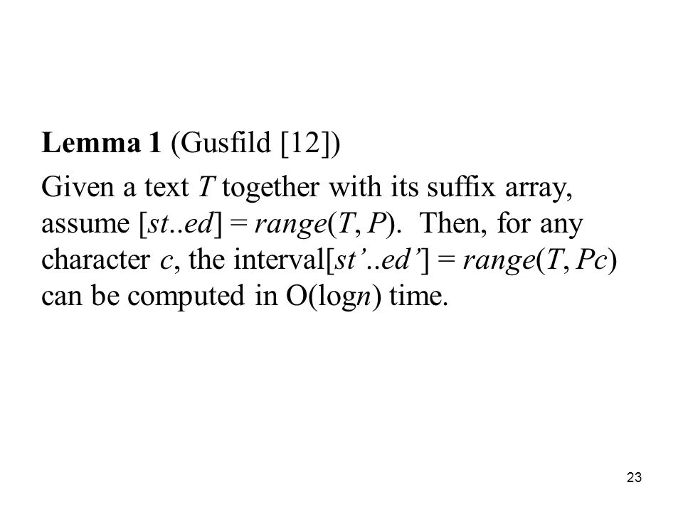 23 Lemma 1 (Gusfild [12]) Given a text T together with its suffix array, assume [st..ed] = range(T, P).